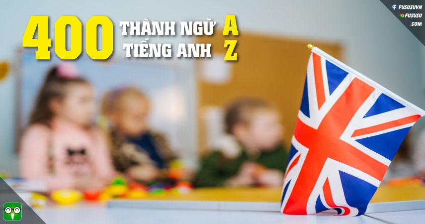 400 Thành Ngữ Tiếng Anh Thông Dụng A-Z Kèm Ví Dụ & Clip